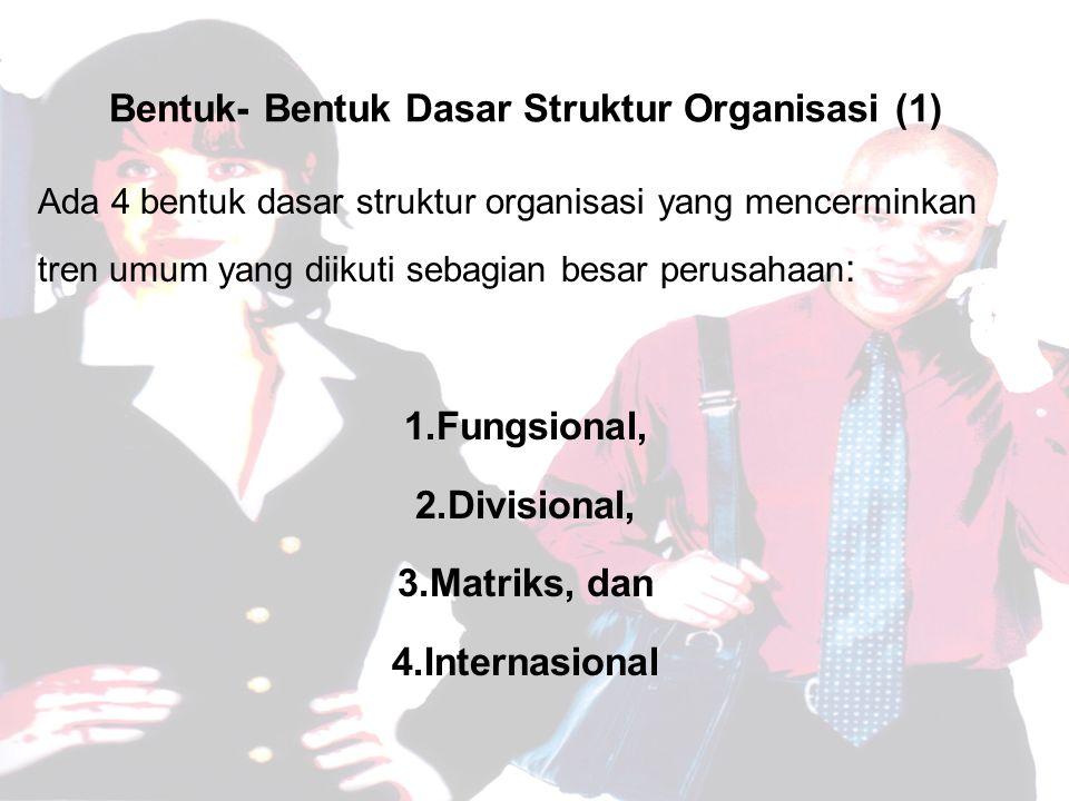 Bentuk- Bentuk Dasar Struktur Organisasi (1) Ada 4 bentuk dasar struktur organisasi yang mencerminkan tren umum yang diikuti sebagian besar perusahaan : 1.Fungsional, 2.Divisional, 3.Matriks, dan 4.Internasional