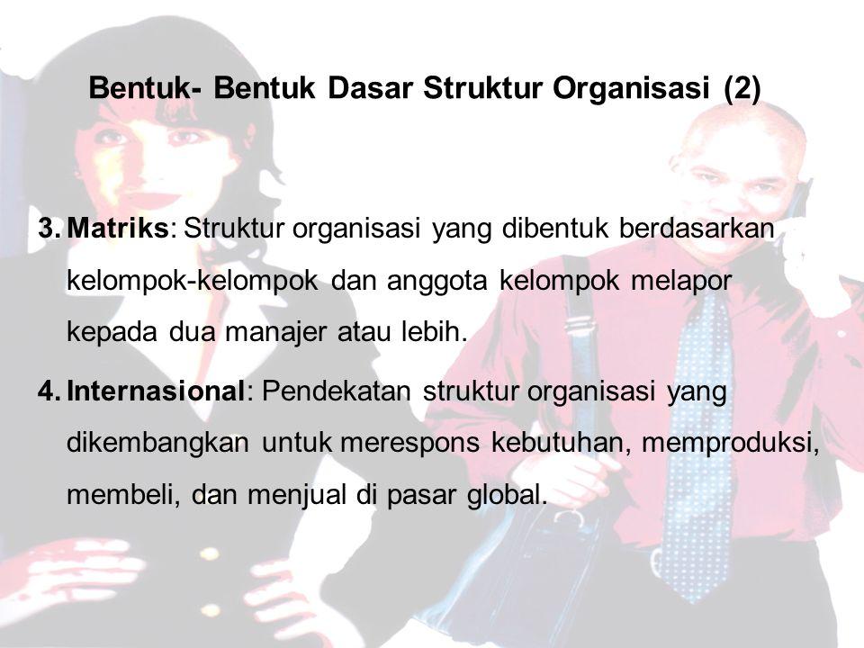 Bentuk- Bentuk Dasar Struktur Organisasi (2) 3.Matriks: Struktur organisasi yang dibentuk berdasarkan kelompok-kelompok dan anggota kelompok melapor kepada dua manajer atau lebih.