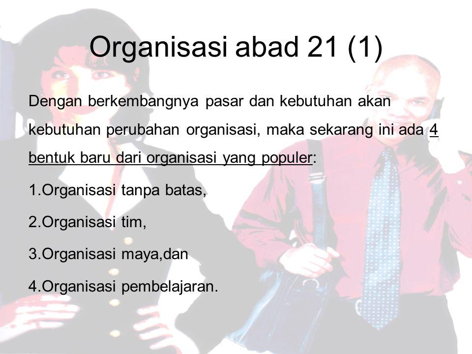 Organisasi abad 21 (1) Dengan berkembangnya pasar dan kebutuhan akan kebutuhan perubahan organisasi, maka sekarang ini ada 4 bentuk baru dari organisasi yang populer: 1.Organisasi tanpa batas, 2.Organisasi tim, 3.Organisasi maya,dan 4.Organisasi pembelajaran.