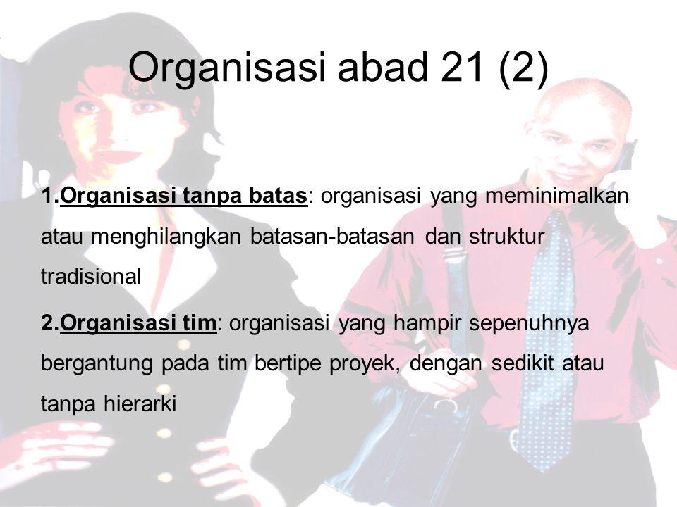Organisasi abad 21 (2) 1.Organisasi tanpa batas: organisasi yang meminimalkan atau menghilangkan batasan-batasan dan struktur tradisional 2.Organisasi tim: organisasi yang hampir sepenuhnya bergantung pada tim bertipe proyek, dengan sedikit atau tanpa hierarki