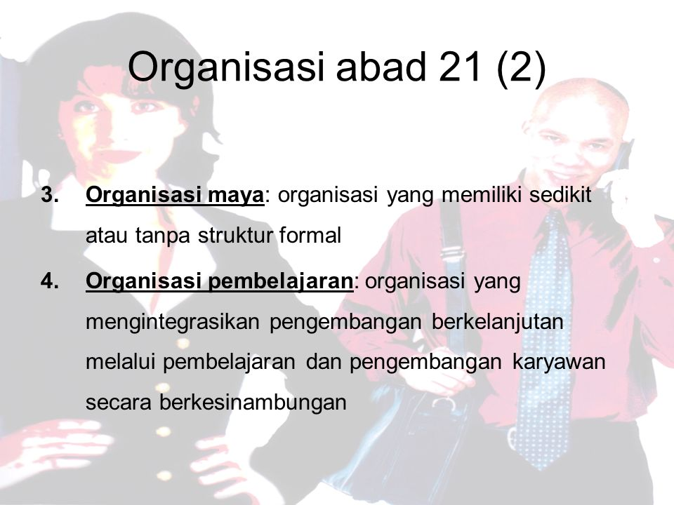 Organisasi abad 21 (2) 3.Organisasi maya: organisasi yang memiliki sedikit atau tanpa struktur formal 4.Organisasi pembelajaran: organisasi yang mengintegrasikan pengembangan berkelanjutan melalui pembelajaran dan pengembangan karyawan secara berkesinambungan
