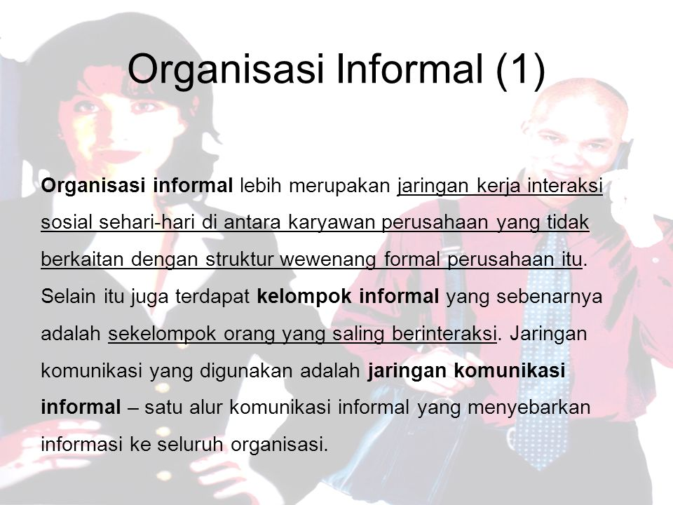 Organisasi Informal (1) Organisasi informal lebih merupakan jaringan kerja interaksi sosial sehari-hari di antara karyawan perusahaan yang tidak berkaitan dengan struktur wewenang formal perusahaan itu.
