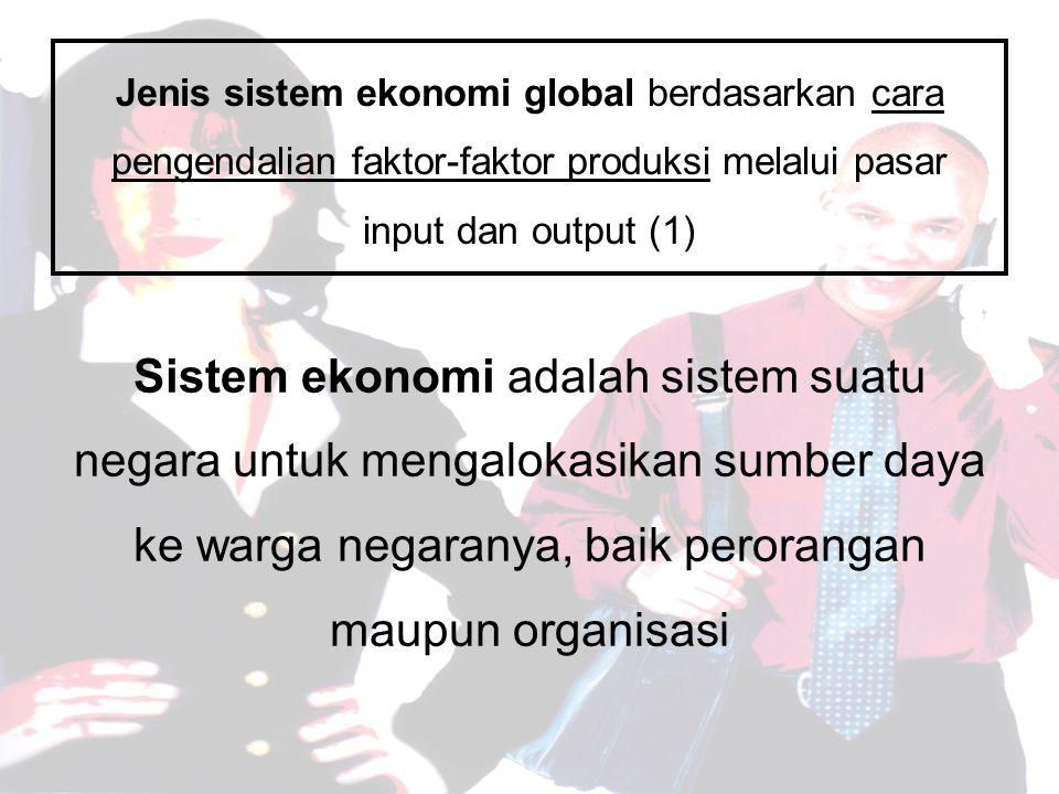 Jenis sistem ekonomi global berdasarkan cara pengendalian faktor-faktor produksi melalui pasar input dan output (1) Sistem ekonomi adalah sistem suatu negara untuk mengalokasikan sumber daya ke warga negaranya, baik perorangan maupun organisasi
