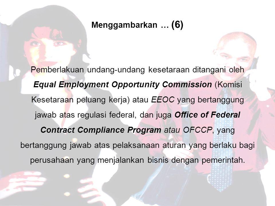 Menggambarkan … (6) Pemberlakuan undang-undang kesetaraan ditangani oleh Equal Employment Opportunity Commission (Komisi Kesetaraan peluang kerja) atau EEOC yang bertanggung jawab atas regulasi federal, dan juga Office of Federal Contract Compliance Program atau OFCCP, yang bertanggung jawab atas pelaksanaan aturan yang berlaku bagi perusahaan yang menjalankan bisnis dengan pemerintah.