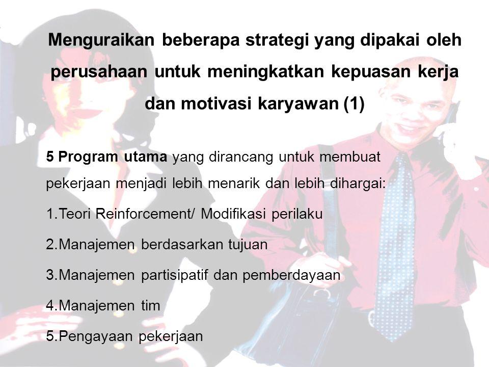 Menguraikan beberapa strategi yang dipakai oleh perusahaan untuk meningkatkan kepuasan kerja dan motivasi karyawan (1) 5 Program utama yang dirancang untuk membuat pekerjaan menjadi lebih menarik dan lebih dihargai: 1.Teori Reinforcement/ Modifikasi perilaku 2.Manajemen berdasarkan tujuan 3.Manajemen partisipatif dan pemberdayaan 4.Manajemen tim 5.Pengayaan pekerjaan