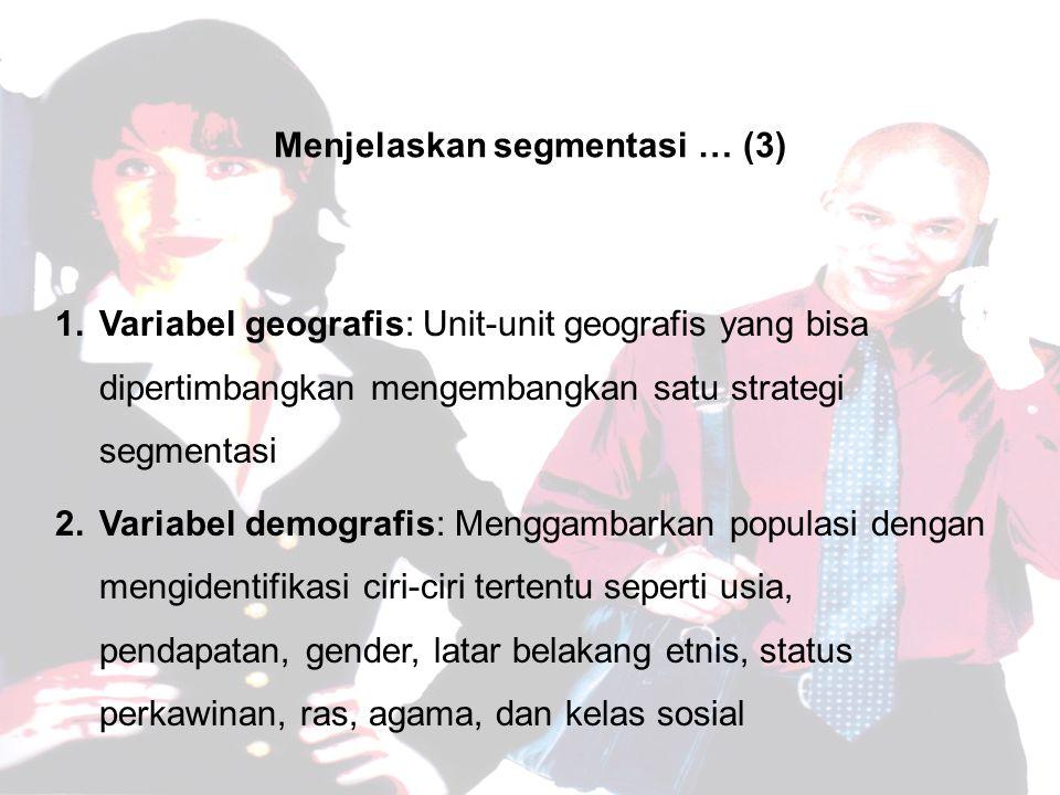 Menjelaskan segmentasi … (3) 1.Variabel geografis: Unit-unit geografis yang bisa dipertimbangkan mengembangkan satu strategi segmentasi 2.Variabel demografis: Menggambarkan populasi dengan mengidentifikasi ciri-ciri tertentu seperti usia, pendapatan, gender, latar belakang etnis, status perkawinan, ras, agama, dan kelas sosial