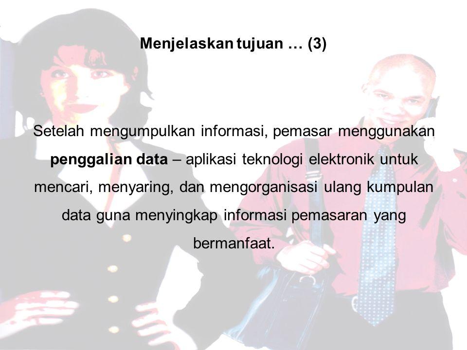 Menjelaskan tujuan … (3) Setelah mengumpulkan informasi, pemasar menggunakan penggalian data – aplikasi teknologi elektronik untuk mencari, menyaring, dan mengorganisasi ulang kumpulan data guna menyingkap informasi pemasaran yang bermanfaat.