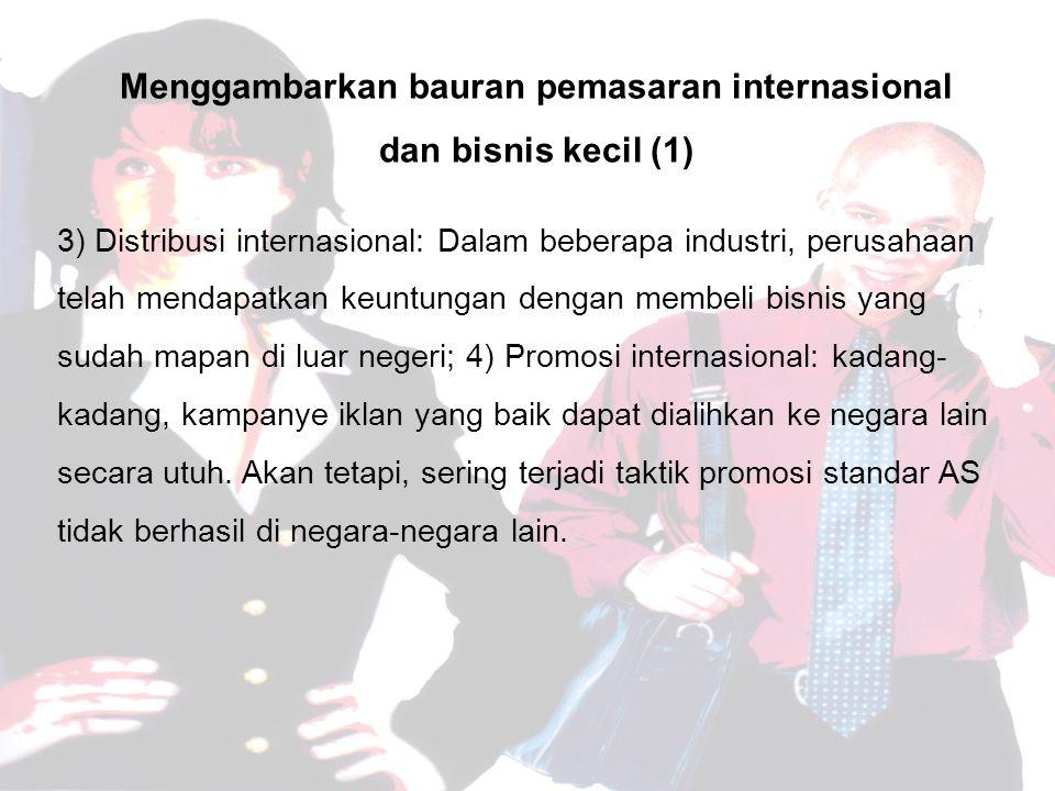 Menggambarkan bauran pemasaran internasional dan bisnis kecil (1) 3) Distribusi internasional: Dalam beberapa industri, perusahaan telah mendapatkan keuntungan dengan membeli bisnis yang sudah mapan di luar negeri; 4) Promosi internasional: kadang- kadang, kampanye iklan yang baik dapat dialihkan ke negara lain secara utuh.