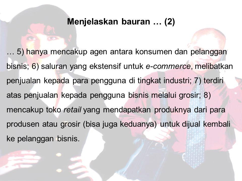 Menjelaskan bauran … (2) … 5) hanya mencakup agen antara konsumen dan pelanggan bisnis; 6) saluran yang ekstensif untuk e-commerce, melibatkan penjualan kepada para pengguna di tingkat industri; 7) terdiri atas penjualan kepada pengguna bisnis melalui grosir; 8) mencakup toko retail yang mendapatkan produknya dari para produsen atau grosir (bisa juga keduanya) untuk dijual kembali ke pelanggan bisnis.