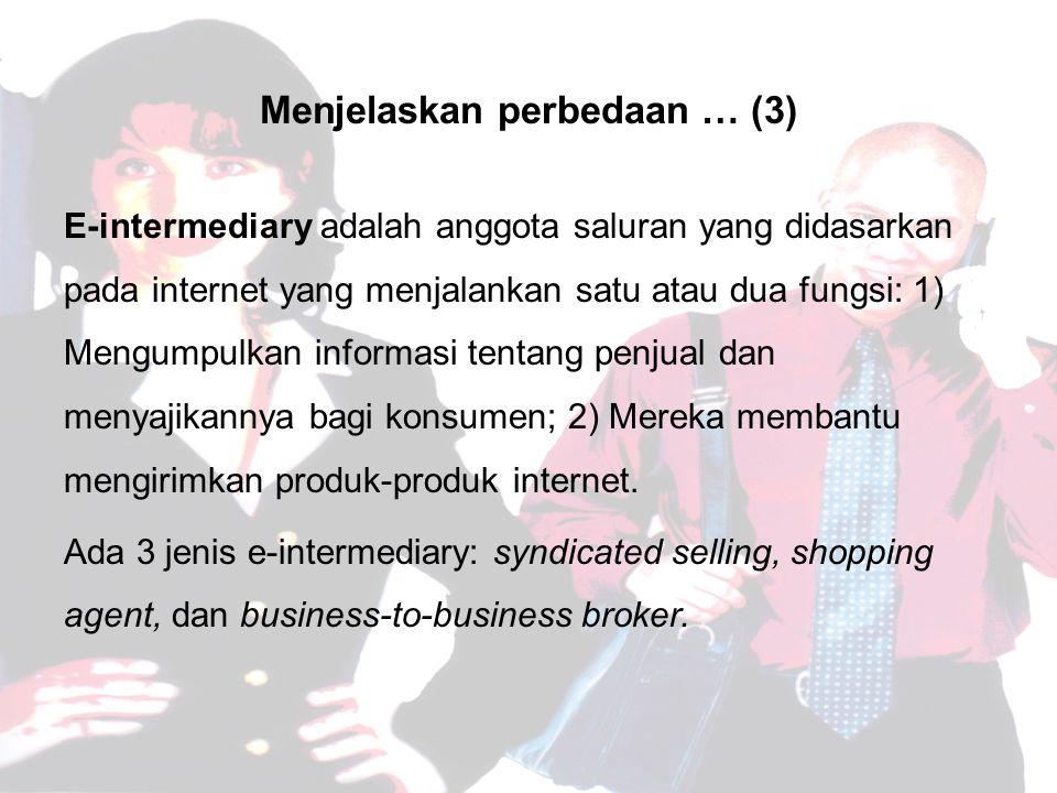 Menjelaskan perbedaan … (3) E-intermediary adalah anggota saluran yang didasarkan pada internet yang menjalankan satu atau dua fungsi: 1) Mengumpulkan informasi tentang penjual dan menyajikannya bagi konsumen; 2) Mereka membantu mengirimkan produk-produk internet.