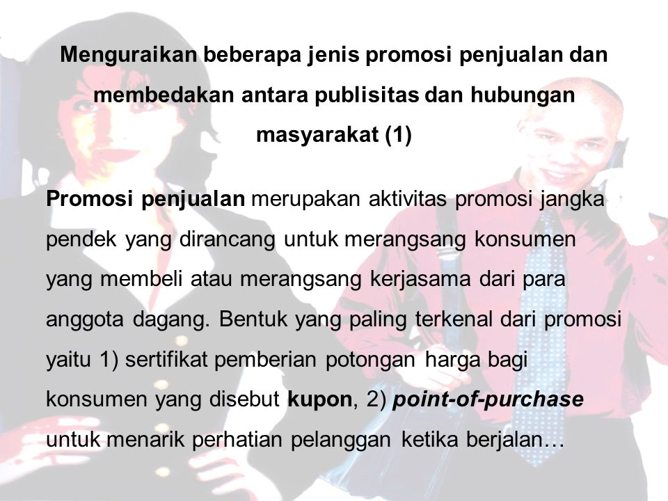 Promosi penjualan merupakan aktivitas promosi jangka pendek yang dirancang untuk merangsang konsumen yang membeli atau merangsang kerjasama dari para anggota dagang.