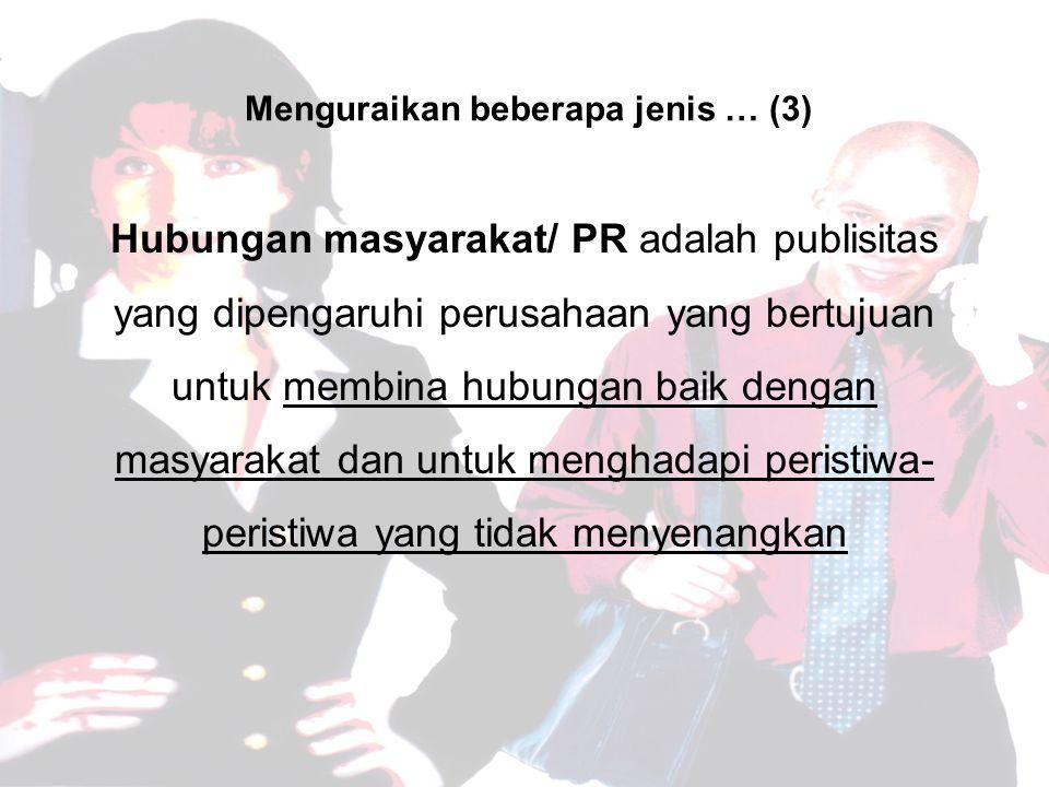 Hubungan masyarakat/ PR adalah publisitas yang dipengaruhi perusahaan yang bertujuan untuk membina hubungan baik dengan masyarakat dan untuk menghadapi peristiwa- peristiwa yang tidak menyenangkan Menguraikan beberapa jenis … (3)