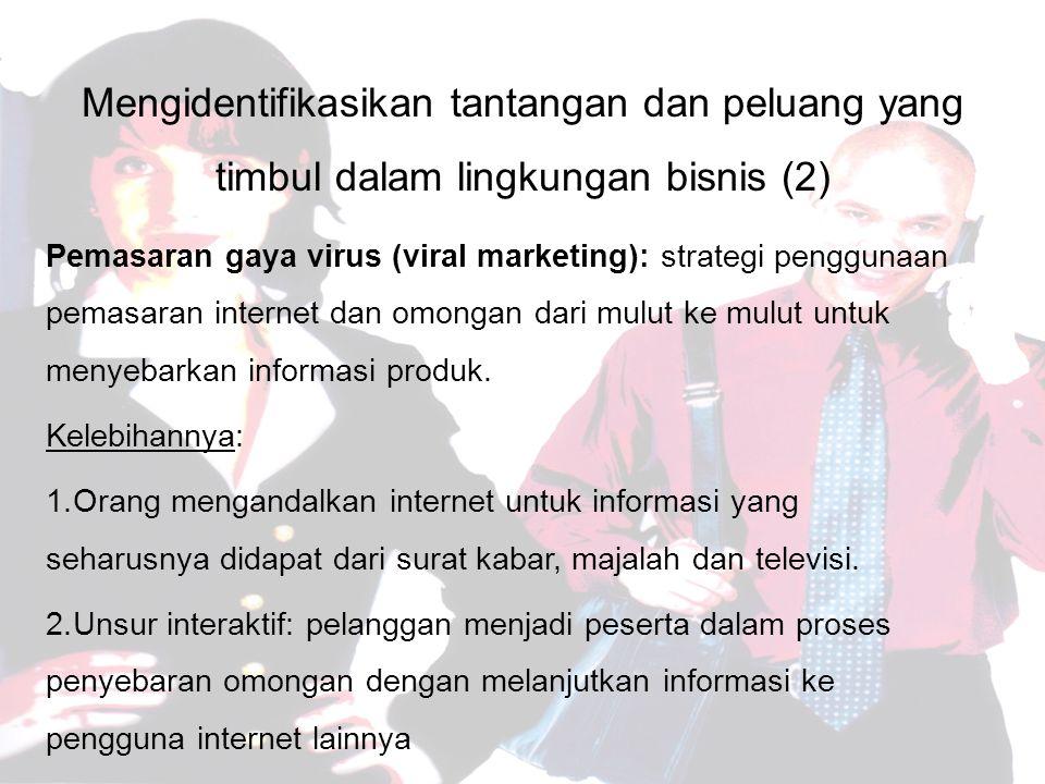 Mengidentifikasikan tantangan dan peluang yang timbul dalam lingkungan bisnis (2) Pemasaran gaya virus (viral marketing): strategi penggunaan pemasaran internet dan omongan dari mulut ke mulut untuk menyebarkan informasi produk.
