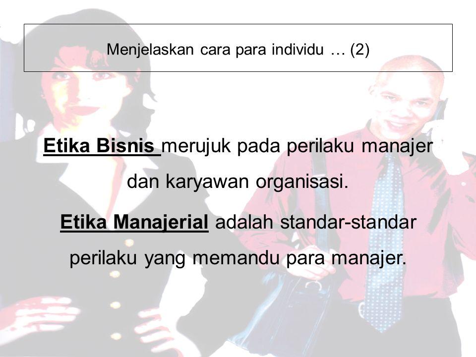 Menjelaskan cara para individu … (2) Etika Bisnis merujuk pada perilaku manajer dan karyawan organisasi.