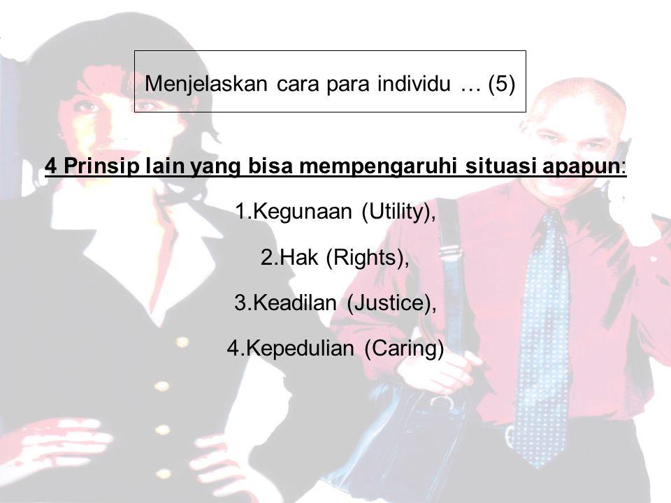 Menjelaskan cara para individu … (5) 4 Prinsip lain yang bisa mempengaruhi situasi apapun: 1.Kegunaan (Utility), 2.Hak (Rights), 3.Keadilan (Justice), 4.Kepedulian (Caring)