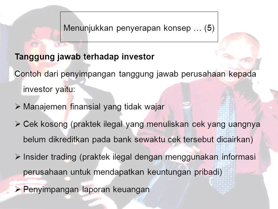 Menunjukkan penyerapan konsep … (5) Tanggung jawab terhadap investor Contoh dari penyimpangan tanggung jawab perusahaan kepada investor yaitu:  Manajemen finansial yang tidak wajar  Cek kosong (praktek ilegal yang menuliskan cek yang uangnya belum dikreditkan pada bank sewaktu cek tersebut dicairkan)  Insider trading (praktek ilegal dengan menggunakan informasi perusahaan untuk mendapatkan keuntungan pribadi)  Penyimpangan laporan keuangan