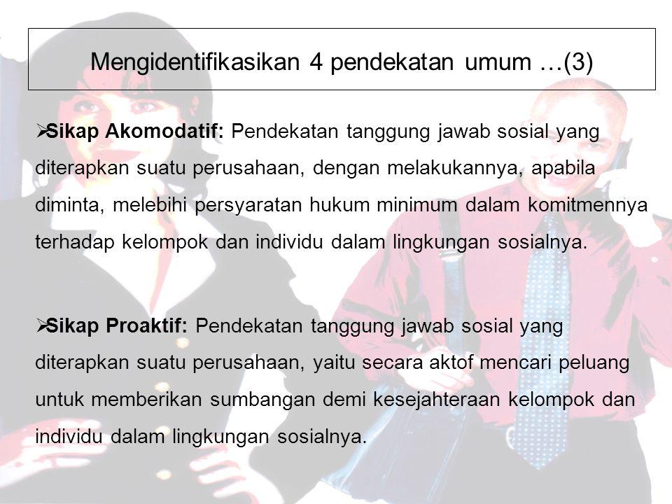 Mengidentifikasikan 4 pendekatan umum …(3)  Sikap Akomodatif: Pendekatan tanggung jawab sosial yang diterapkan suatu perusahaan, dengan melakukannya, apabila diminta, melebihi persyaratan hukum minimum dalam komitmennya terhadap kelompok dan individu dalam lingkungan sosialnya.