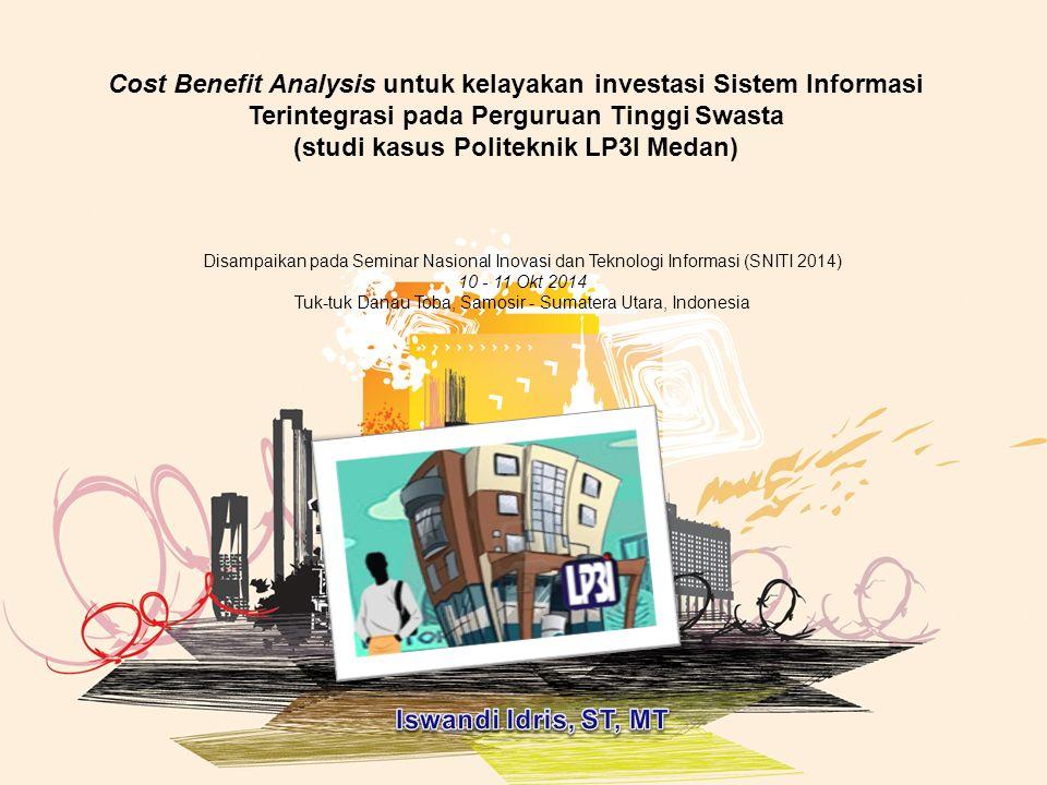 Cost Benefit Analysis untuk kelayakan investasi Sistem Informasi Terintegrasi pada Perguruan Tinggi Swasta (studi kasus Politeknik LP3I Medan) Disampaikan pada Seminar Nasional Inovasi dan Teknologi Informasi (SNITI 2014) 10 - 11 Okt 2014 Tuk-tuk Danau Toba, Samosir - Sumatera Utara, Indonesia