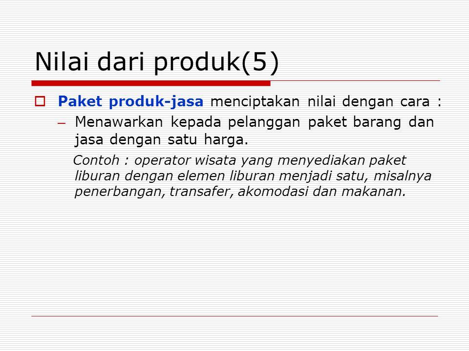 Nilai dari produk(5)  Paket produk-jasa menciptakan nilai dengan cara : – Menawarkan kepada pelanggan paket barang dan jasa dengan satu harga. Contoh
