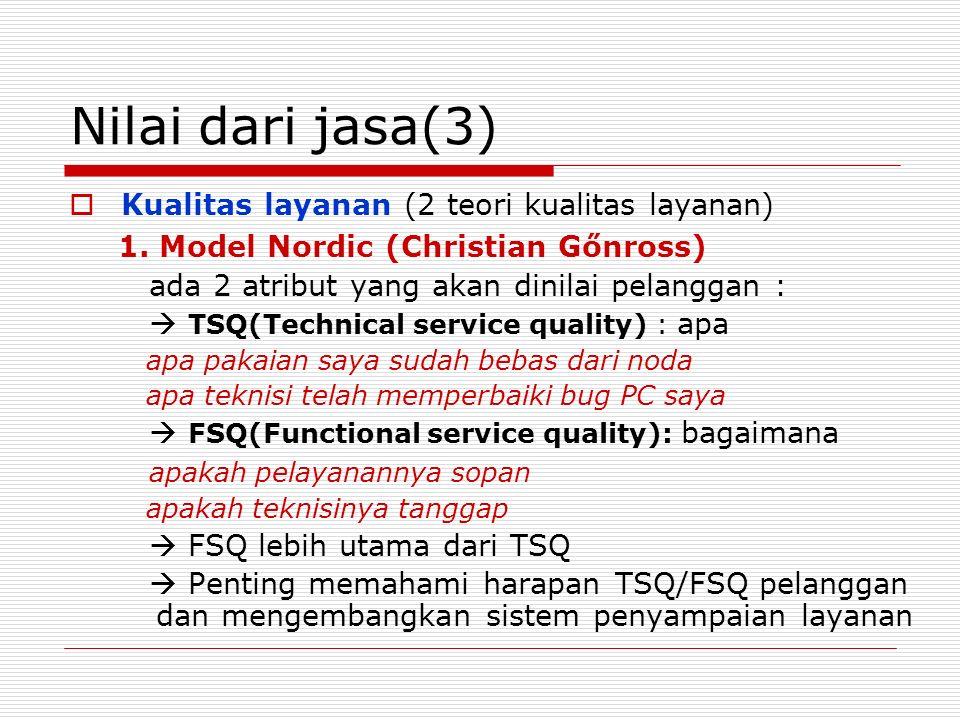 Nilai dari jasa(3)  Kualitas layanan (2 teori kualitas layanan) 1. Model Nordic (Christian Gőnross) ada 2 atribut yang akan dinilai pelanggan :  TSQ