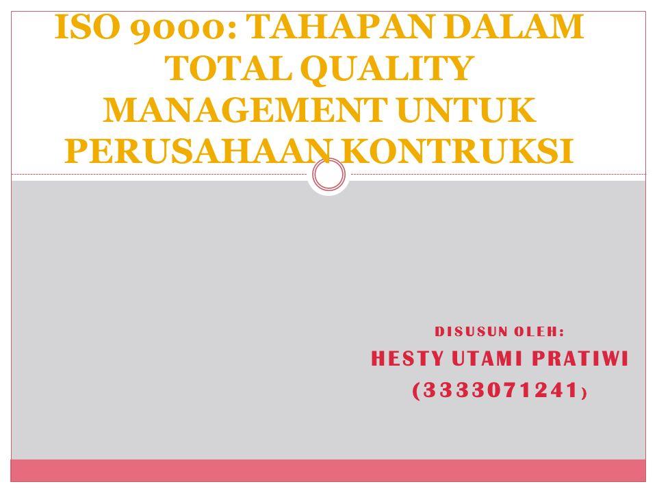 DISUSUN OLEH: HESTY UTAMI PRATIWI (3333071241 ) ISO 9000: TAHAPAN DALAM TOTAL QUALITY MANAGEMENT UNTUK PERUSAHAAN KONTRUKSI