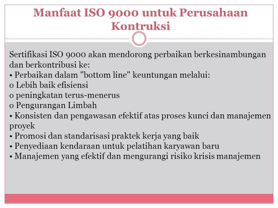 Manfaat ISO 9000 untuk Perusahaan Kontruksi Sertifikasi ISO 9000 akan mendorong perbaikan berkesinambungan dan berkontribusi ke: Perbaikan dalam