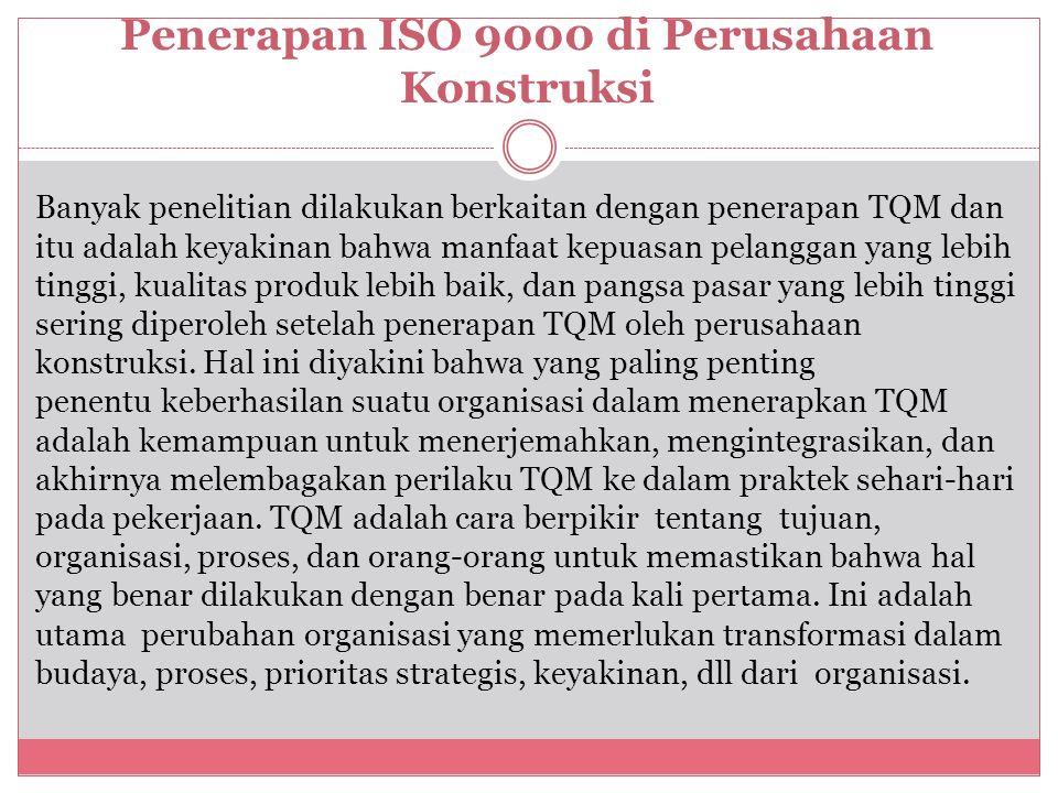Penerapan ISO 9000 di Perusahaan Konstruksi Banyak penelitian dilakukan berkaitan dengan penerapan TQM dan itu adalah keyakinan bahwa manfaat kepuasan