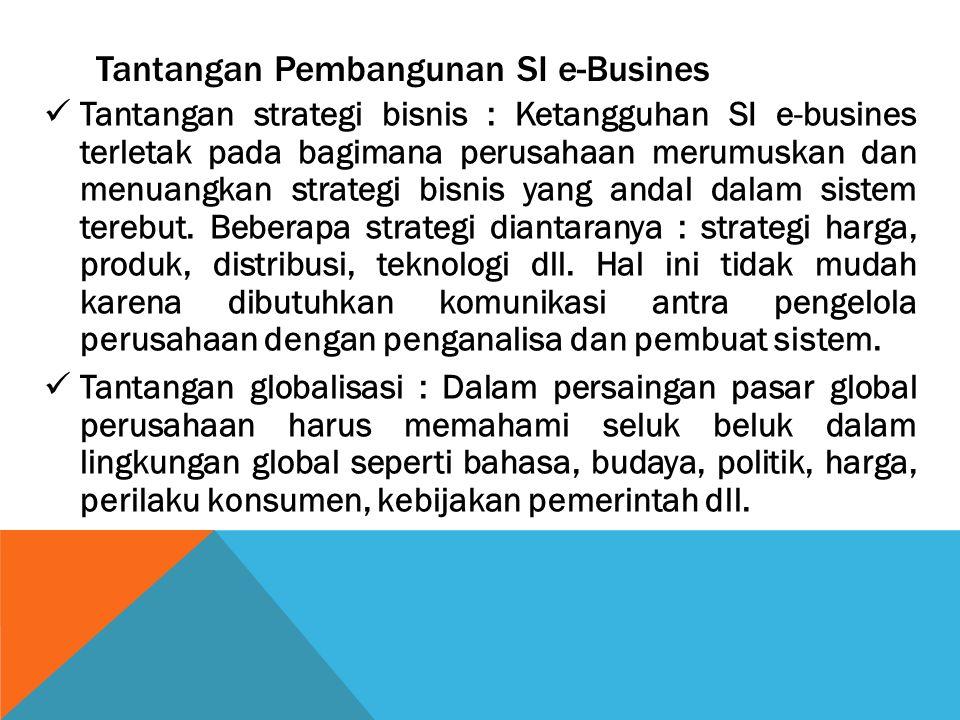 Tantangan Pembangunan SI e-Busines Tantangan strategi bisnis : Ketangguhan SI e-busines terletak pada bagimana perusahaan merumuskan dan menuangkan st