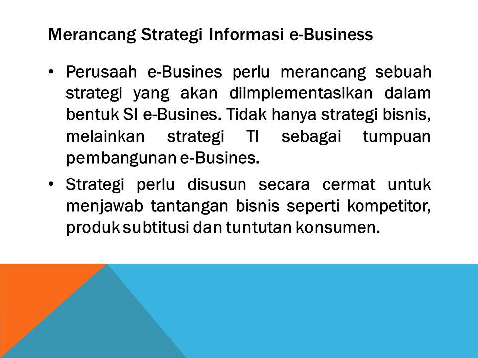 Merancang Strategi Informasi e-Business Perusaah e-Busines perlu merancang sebuah strategi yang akan diimplementasikan dalam bentuk SI e-Busines. Tida