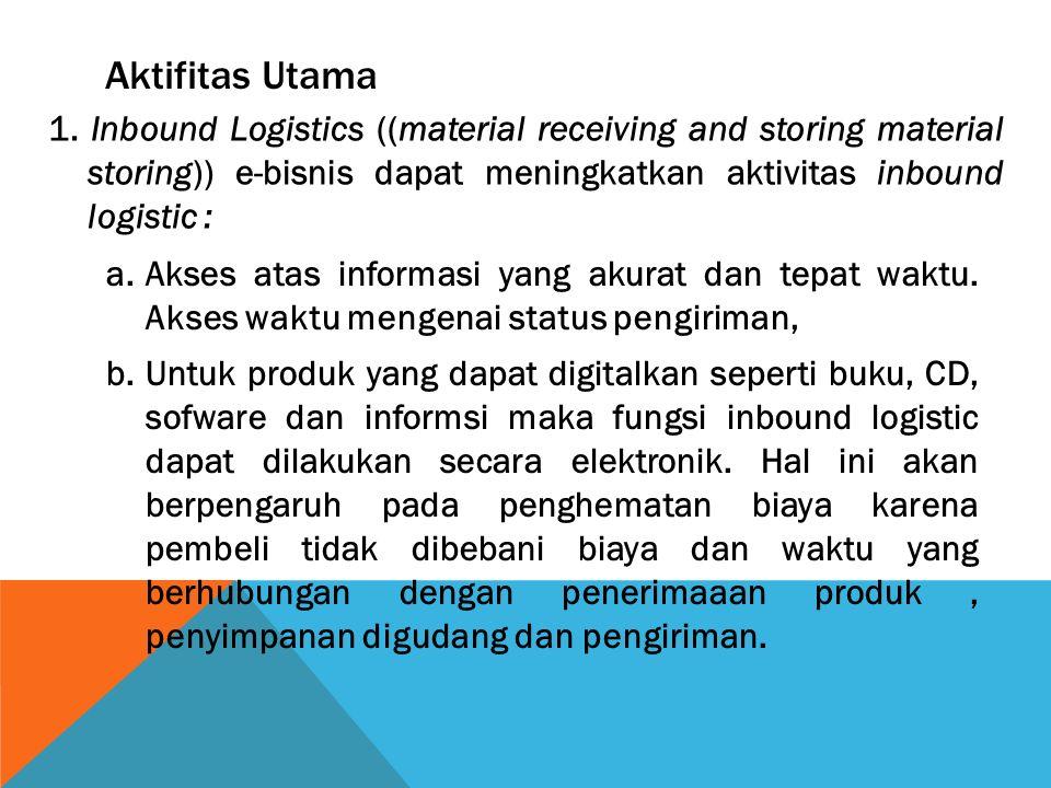 Aktifitas Utama 1. Inbound Logistics ((material receiving and storing material storing)) e-bisnis dapat meningkatkan aktivitas inbound logistic : a.Ak