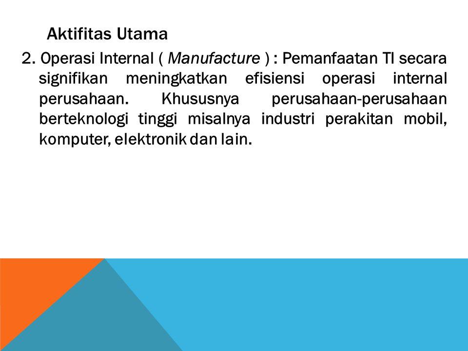 Aktifitas Utama 2. Operasi Internal ( Manufacture ) : Pemanfaatan TI secara signifikan meningkatkan efisiensi operasi internal perusahaan. Khususnya p