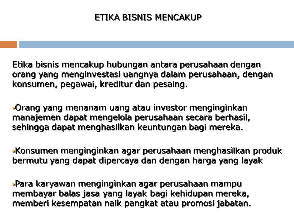 ETIKA BISNIS MENCAKUP Etika bisnis mencakup hubungan antara perusahaan dengan orang yang menginvestasi uangnya dalam perusahaan, dengan konsumen, pega