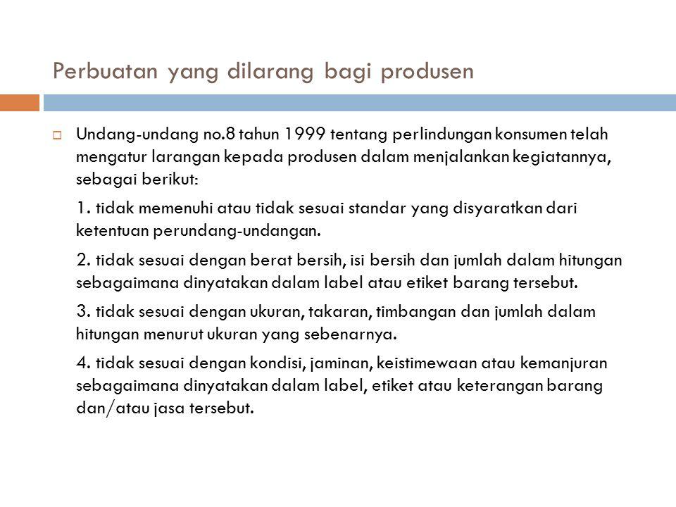 Perbuatan yang dilarang bagi produsen  Undang-undang no.8 tahun 1999 tentang perlindungan konsumen telah mengatur larangan kepada produsen dalam menj