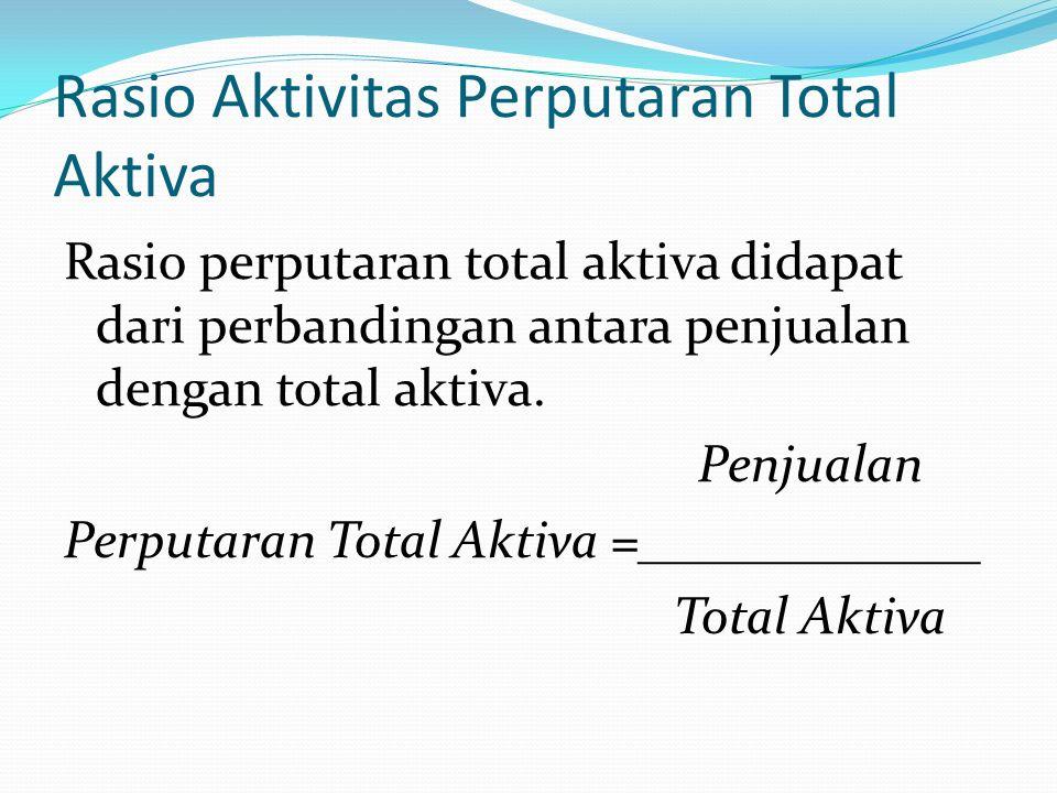 Rasio Aktivitas Perputaran Aktiva Tetap Rasio perputaran aktiva tetap didapat dari perbandingan antara penjualan dan aktiva tetap Penjualan Perputaran Aktiva Tetap =_____________ Aktiva Tetap