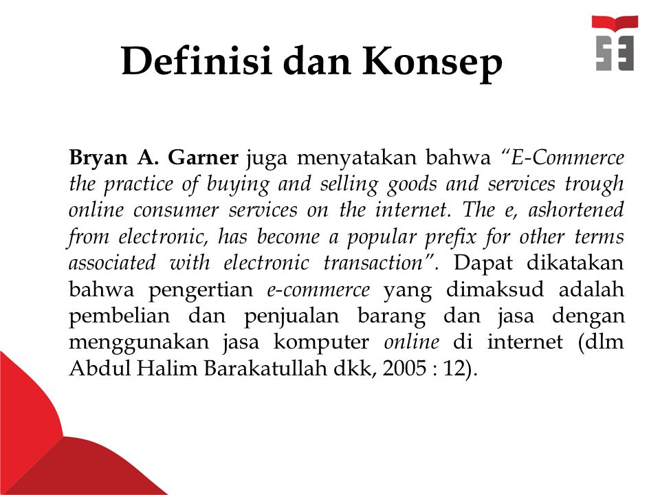 "Definisi dan Konsep Bryan A. Garner juga menyatakan bahwa ""E-Commerce the practice of buying and selling goods and services trough online consumer ser"