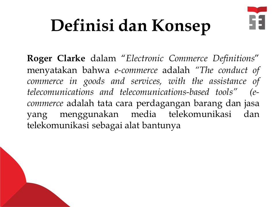 "Definisi dan Konsep Roger Clarke dalam "" Electronic Commerce Definitions "" menyatakan bahwa e-commerce adalah ""The conduct of commerce in goods and se"