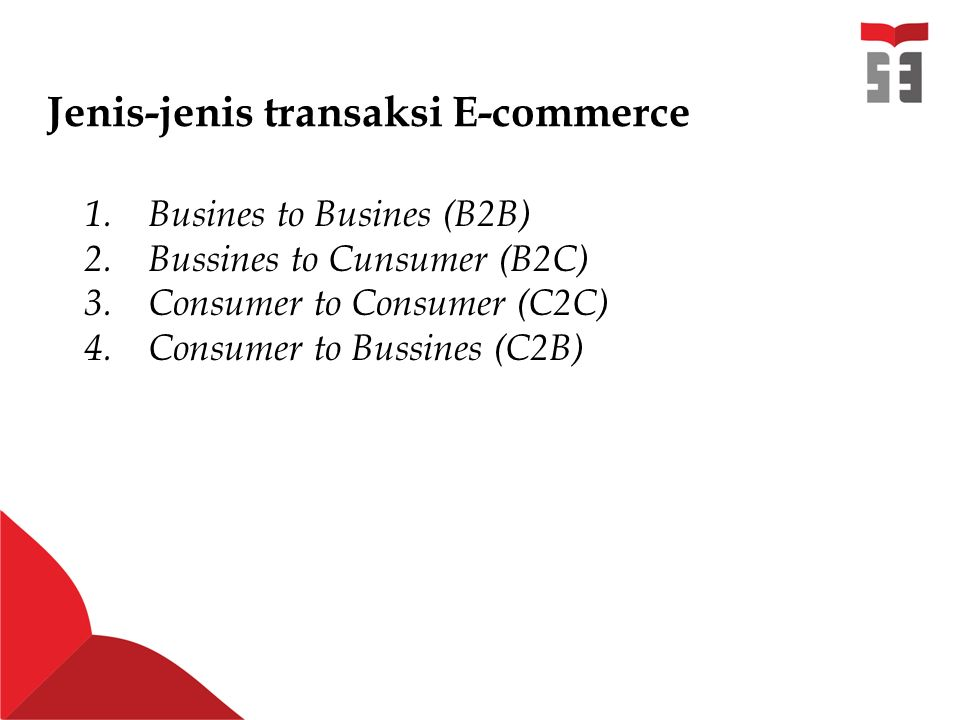 Jenis-jenis transaksi E-commerce 1.Busines to Busines (B2B) 2.Bussines to Cunsumer (B2C) 3.Consumer to Consumer (C2C) 4.Consumer to Bussines (C2B)