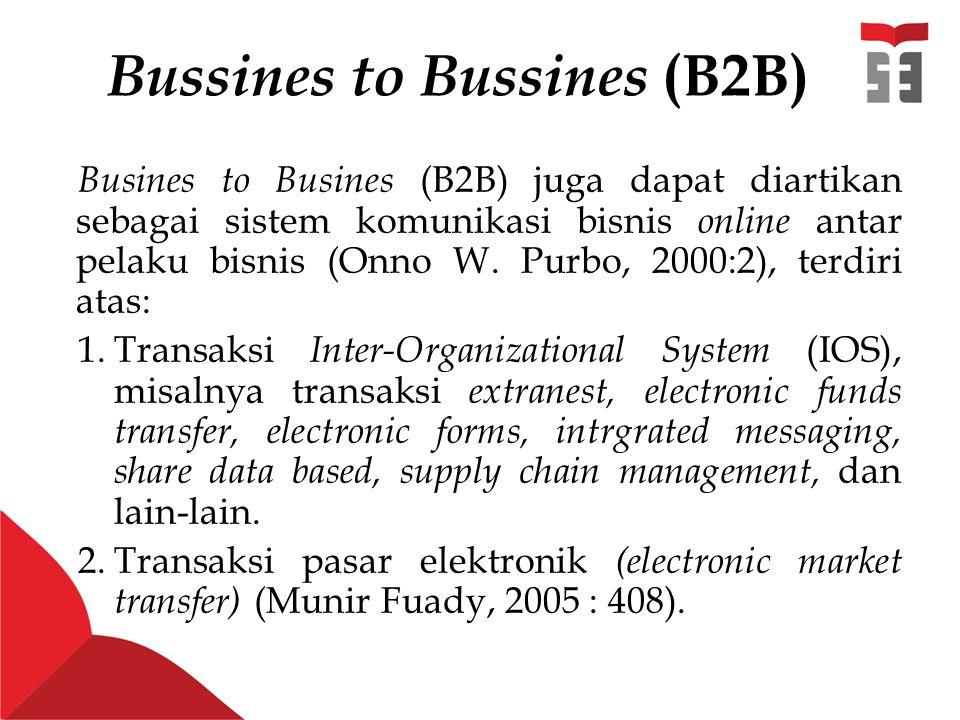 Bussines to Bussines (B2B) Busines to Busines (B2B) juga dapat diartikan sebagai sistem komunikasi bisnis online antar pelaku bisnis (Onno W.