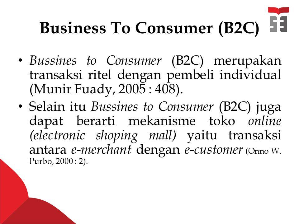 Business To Consumer (B2C) Bussines to Consumer (B2C) merupakan transaksi ritel dengan pembeli individual (Munir Fuady, 2005 : 408).