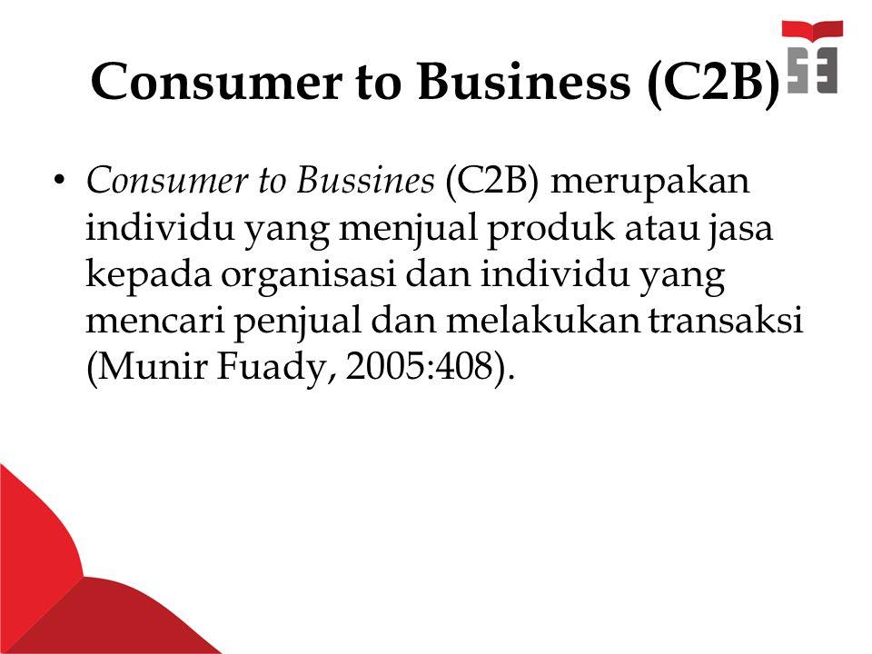 Consumer to Business (C2B) Consumer to Bussines (C2B) merupakan individu yang menjual produk atau jasa kepada organisasi dan individu yang mencari penjual dan melakukan transaksi (Munir Fuady, 2005:408).