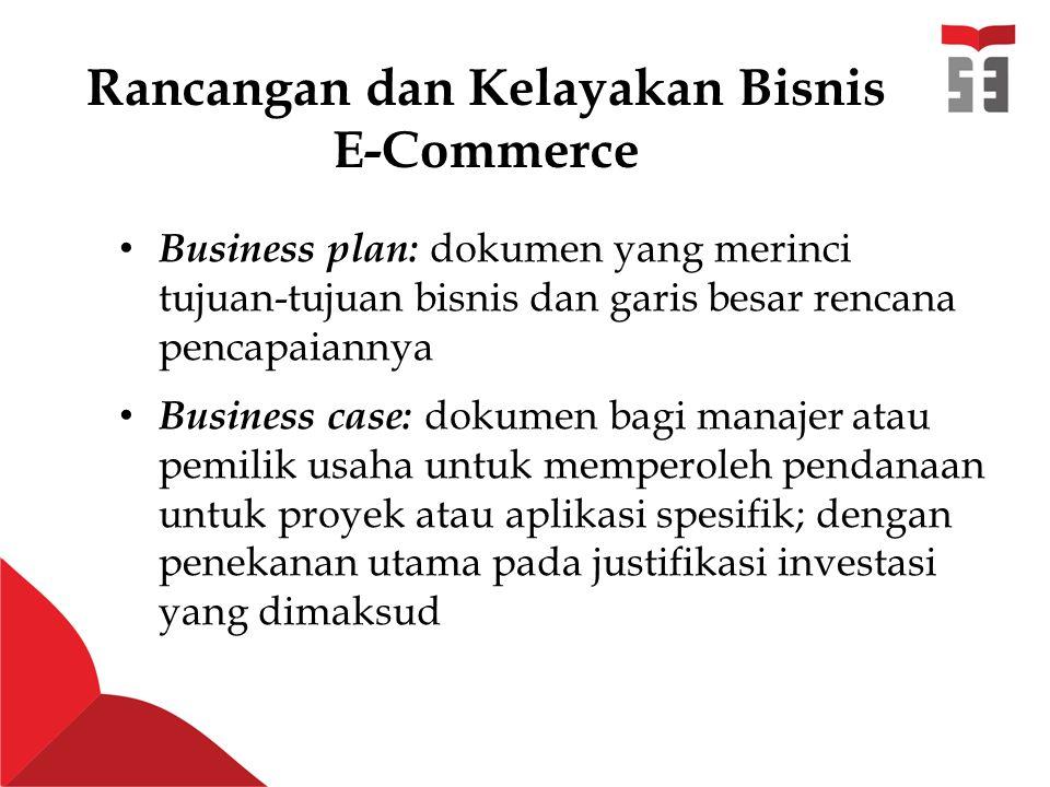 Rancangan dan Kelayakan Bisnis E-Commerce Business plan: dokumen yang merinci tujuan-tujuan bisnis dan garis besar rencana pencapaiannya Business case: dokumen bagi manajer atau pemilik usaha untuk memperoleh pendanaan untuk proyek atau aplikasi spesifik; dengan penekanan utama pada justifikasi investasi yang dimaksud