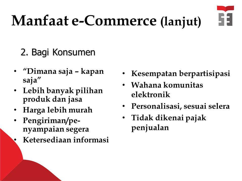Manfaat e-Commerce (lanjut) Dimana saja – kapan saja Lebih banyak pilihan produk dan jasa Harga lebih murah Pengiriman/pe- nyampaian segera Ketersediaan informasi Kesempatan berpartisipasi Wahana komunitas elektronik Personalisasi, sesuai selera Tidak dikenai pajak penjualan 2.