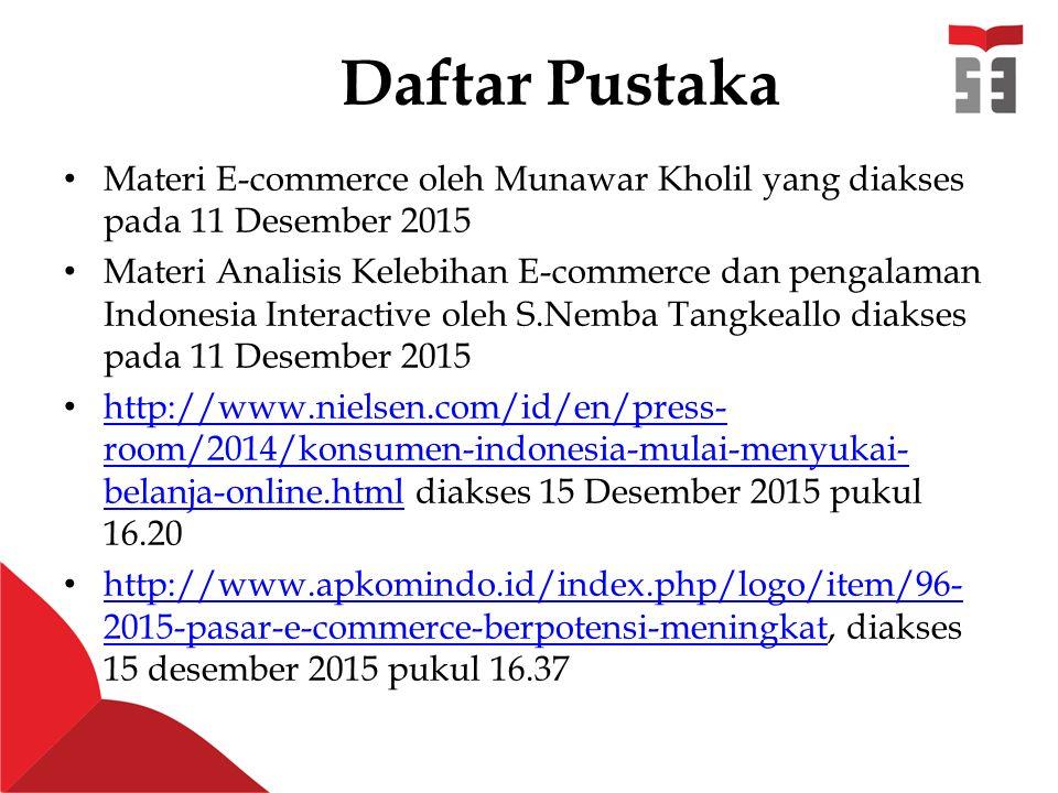 Daftar Pustaka Materi E-commerce oleh Munawar Kholil yang diakses pada 11 Desember 2015 Materi Analisis Kelebihan E-commerce dan pengalaman Indonesia Interactive oleh S.Nemba Tangkeallo diakses pada 11 Desember 2015 http://www.nielsen.com/id/en/press- room/2014/konsumen-indonesia-mulai-menyukai- belanja-online.html diakses 15 Desember 2015 pukul 16.20 http://www.nielsen.com/id/en/press- room/2014/konsumen-indonesia-mulai-menyukai- belanja-online.html http://www.apkomindo.id/index.php/logo/item/96- 2015-pasar-e-commerce-berpotensi-meningkat, diakses 15 desember 2015 pukul 16.37 http://www.apkomindo.id/index.php/logo/item/96- 2015-pasar-e-commerce-berpotensi-meningkat