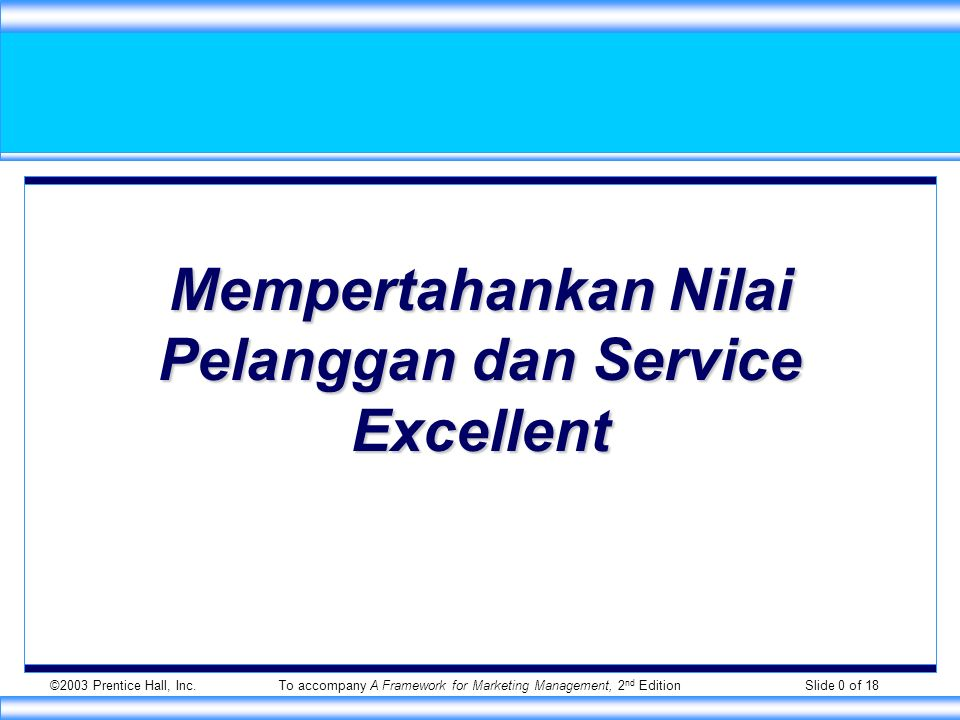 ©2003 Prentice Hall, Inc.To accompany A Framework for Marketing Management, 2 nd Edition Slide 0 of 18 Mempertahankan Nilai Pelanggan dan Service Exce