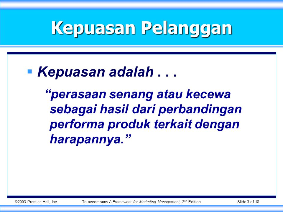 ©2003 Prentice Hall, Inc.To accompany A Framework for Marketing Management, 2 nd Edition Slide 3 of 18 Kepuasan Pelanggan  Kepuasan adalah...