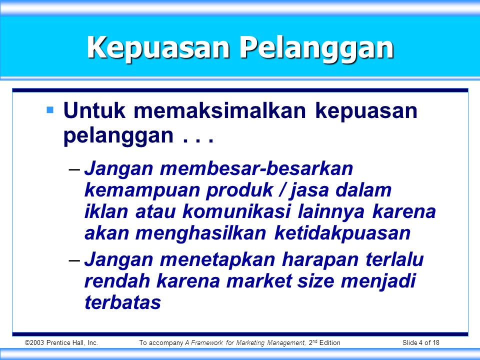 ©2003 Prentice Hall, Inc.To accompany A Framework for Marketing Management, 2 nd Edition Slide 4 of 18 Kepuasan Pelanggan  Untuk memaksimalkan kepuasan pelanggan...