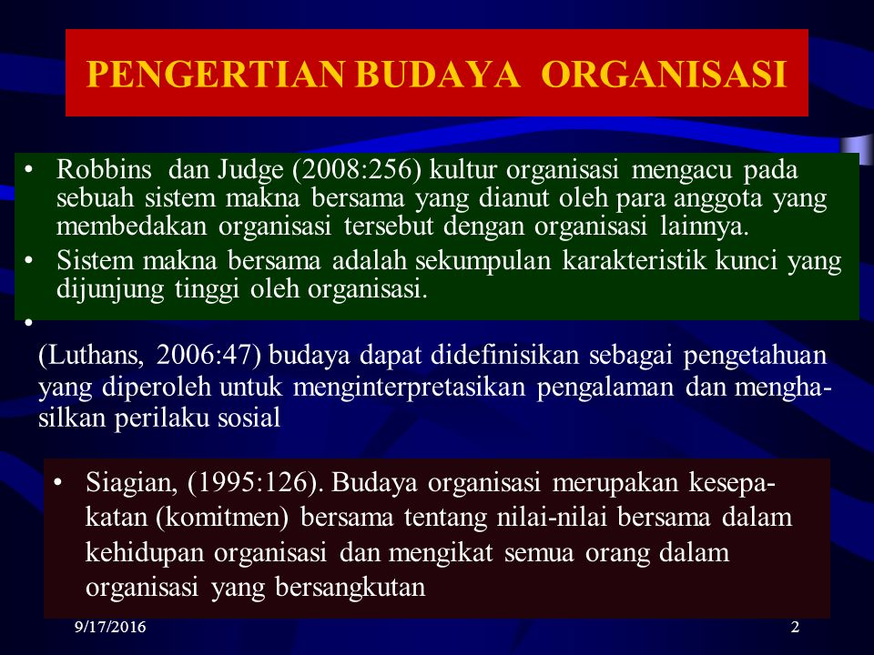 PENGERTIAN BUDAYA ORGANISASI Robbins dan Judge (2008:256) kultur organisasi mengacu pada sebuah sistem makna bersama yang dianut oleh para anggota yang membedakan organisasi tersebut dengan organisasi lainnya.