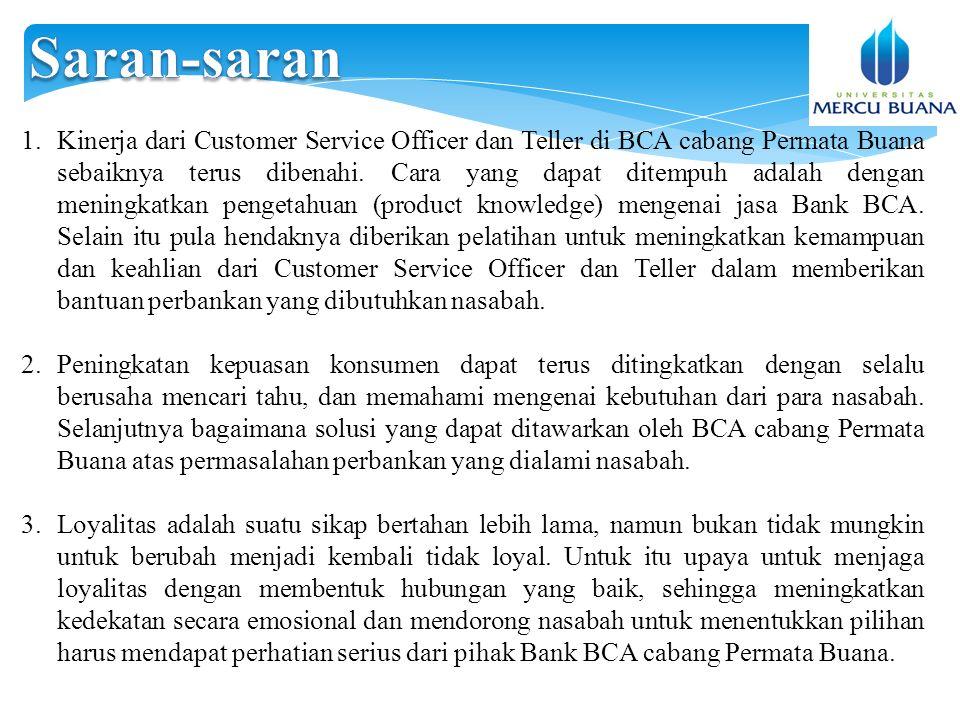 1.Kinerja dari Customer Service Officer dan Teller di BCA cabang Permata Buana sebaiknya terus dibenahi.