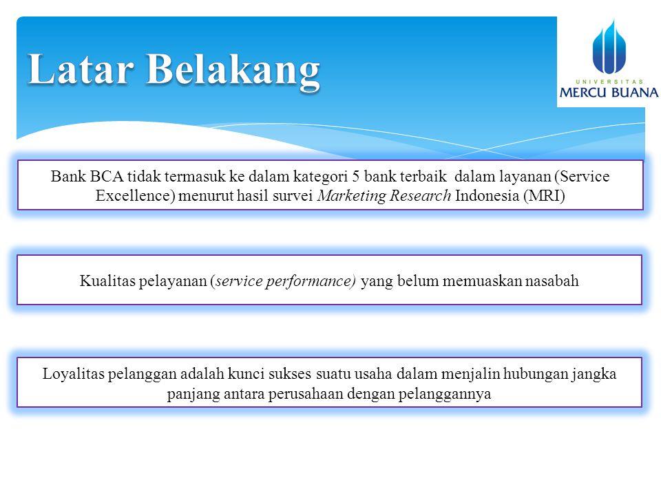 Bank BCA tidak termasuk ke dalam kategori 5 bank terbaik dalam layanan (Service Excellence) menurut hasil survei Marketing Research Indonesia (MRI) Kualitas pelayanan (service performance) yang belum memuaskan nasabah Loyalitas pelanggan adalah kunci sukses suatu usaha dalam menjalin hubungan jangka panjang antara perusahaan dengan pelanggannya