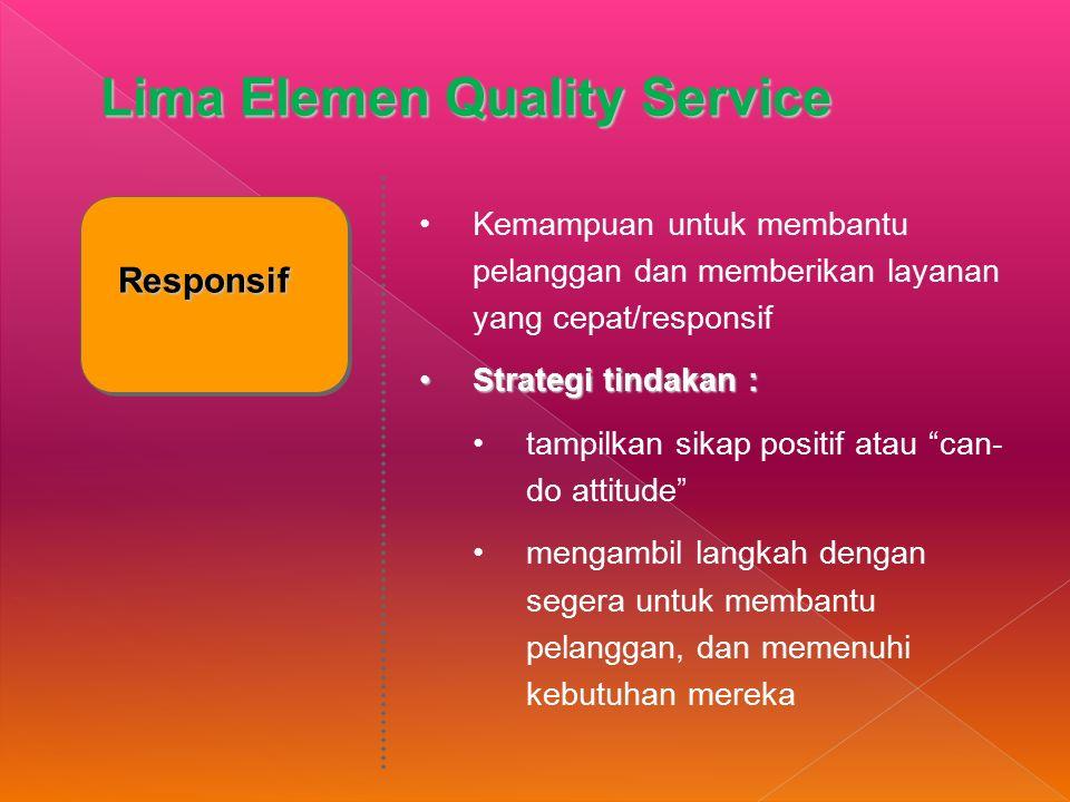 Responsif Kemampuan untuk membantu pelanggan dan memberikan layanan yang cepat/responsif Strategi tindakan :Strategi tindakan : tampilkan sikap positif atau can- do attitude mengambil langkah dengan segera untuk membantu pelanggan, dan memenuhi kebutuhan mereka Lima Elemen Quality Service